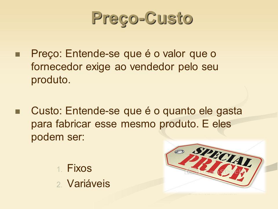 Preço-Custo Preço: Entende-se que é o valor que o fornecedor exige ao vendedor pelo seu produto.