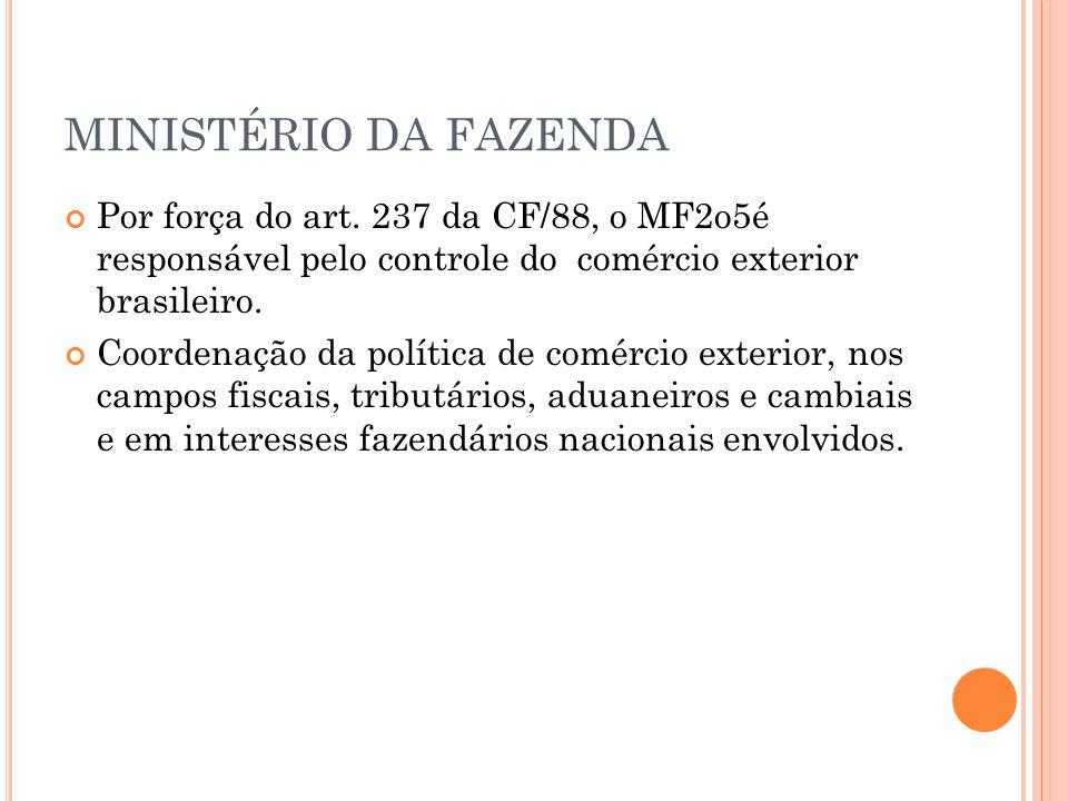 MINISTÉRIO DA FAZENDA Por força do art. 237 da CF/88, o MF2o5é responsável pelo controle do comércio exterior brasileiro.