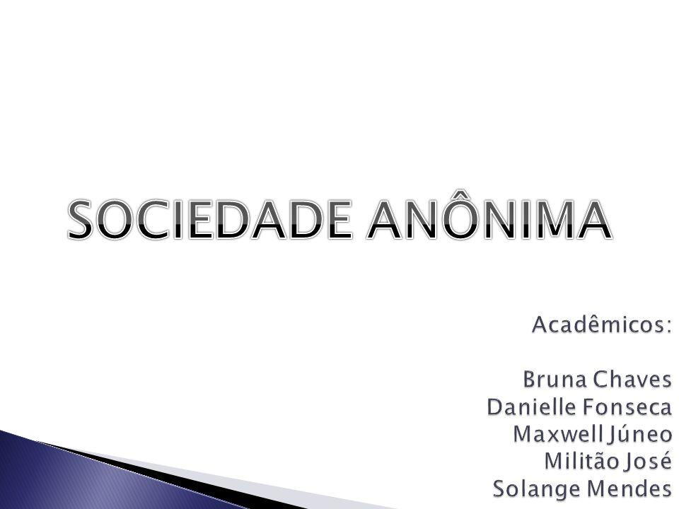 SOCIEDADE ANÔNIMA Acadêmicos: Bruna Chaves Danielle Fonseca Maxwell Júneo Militão José Solange Mendes.