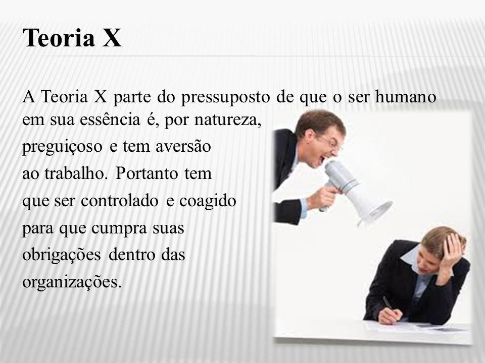 Teoria X A Teoria X parte do pressuposto de que o ser humano em sua essência é, por natureza, preguiçoso e tem aversão.
