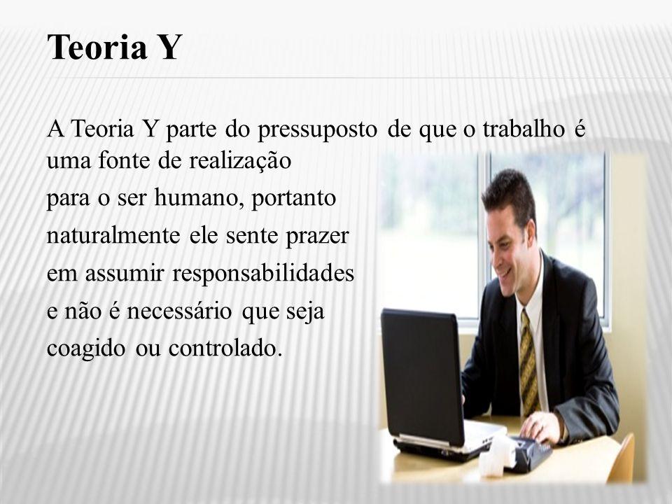 Teoria Y A Teoria Y parte do pressuposto de que o trabalho é uma fonte de realização. para o ser humano, portanto.