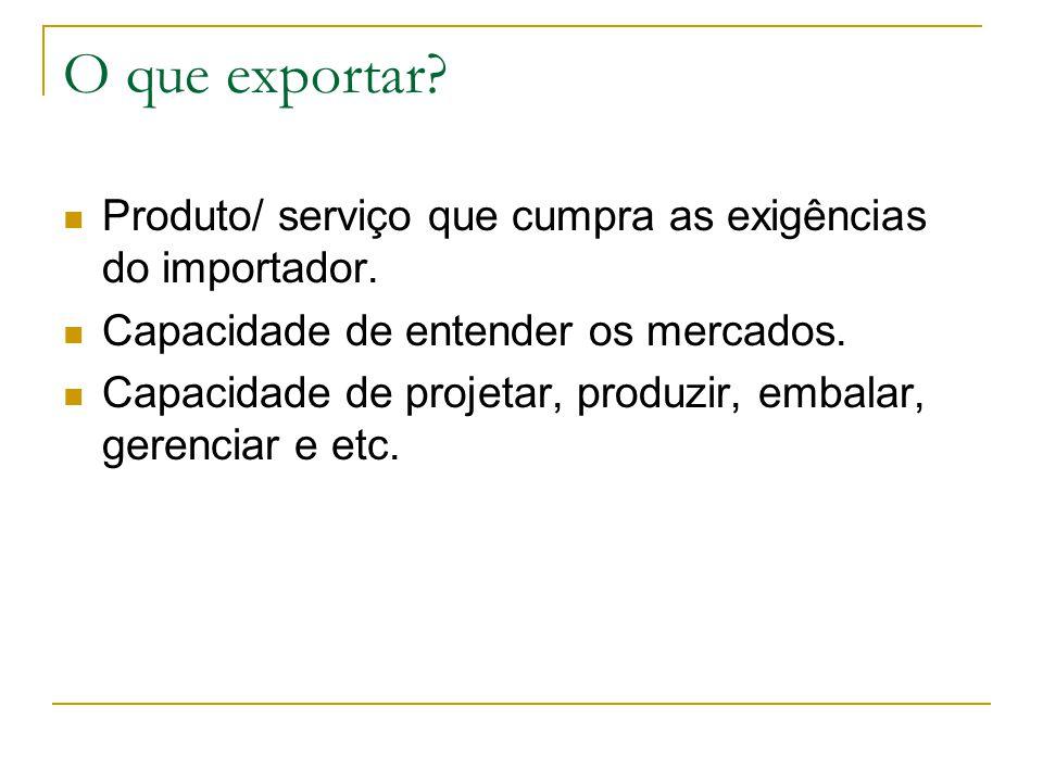 O que exportar Produto/ serviço que cumpra as exigências do importador. Capacidade de entender os mercados.