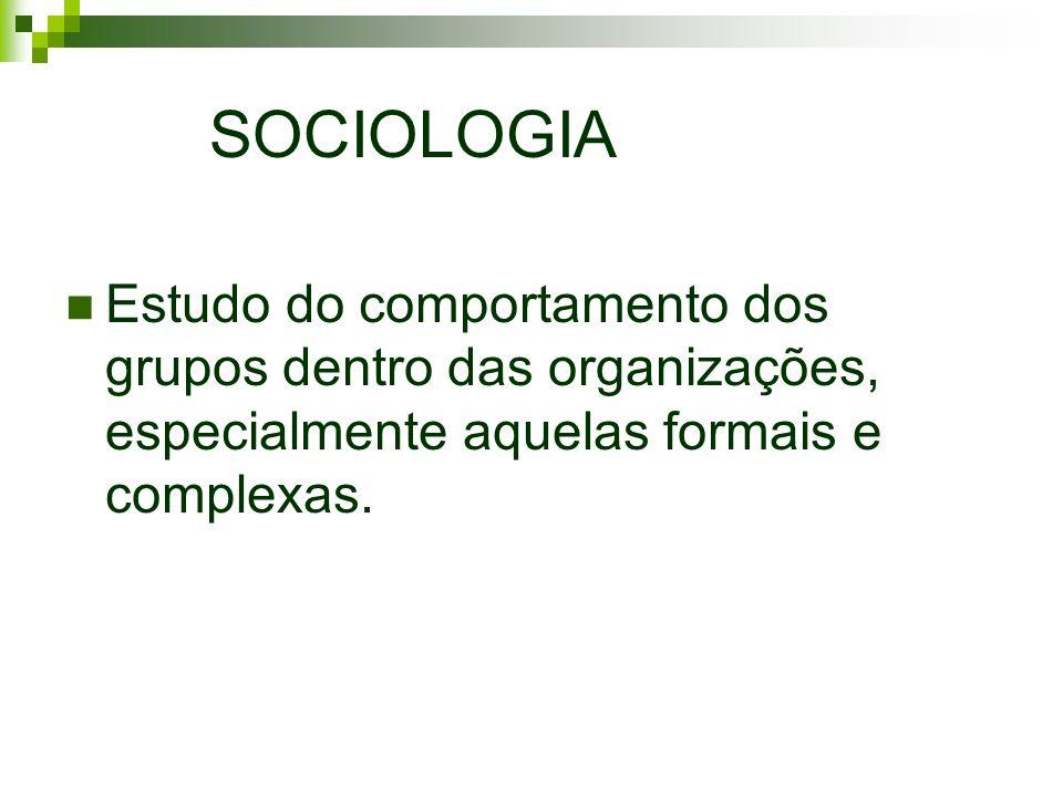 SOCIOLOGIA Estudo do comportamento dos grupos dentro das organizações, especialmente aquelas formais e complexas.