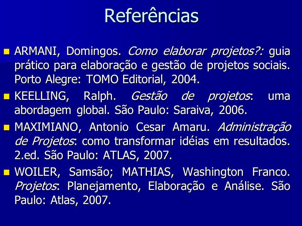 Referências ARMANI, Domingos. Como elaborar projetos : guia prático para elaboração e gestão de projetos sociais. Porto Alegre: TOMO Editorial, 2004.