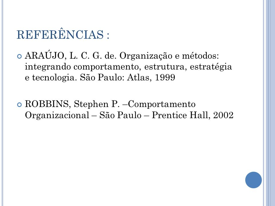 REFERÊNCIAS :ARAÚJO, L. C. G. de. Organização e métodos: integrando comportamento, estrutura, estratégia e tecnologia. São Paulo: Atlas, 1999.