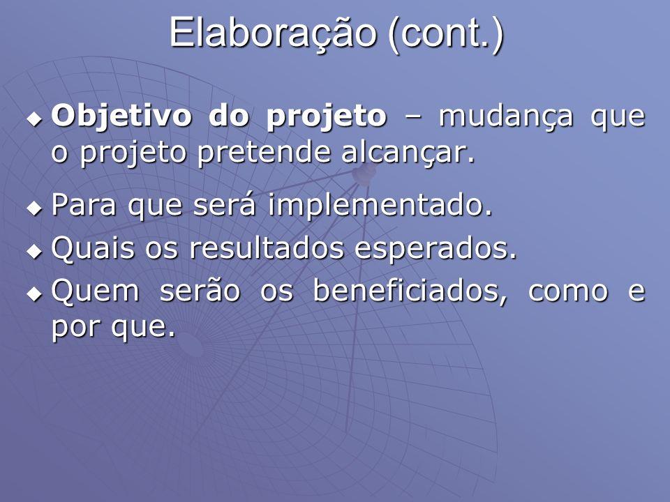 Elaboração (cont.) Objetivo do projeto – mudança que o projeto pretende alcançar. Para que será implementado.
