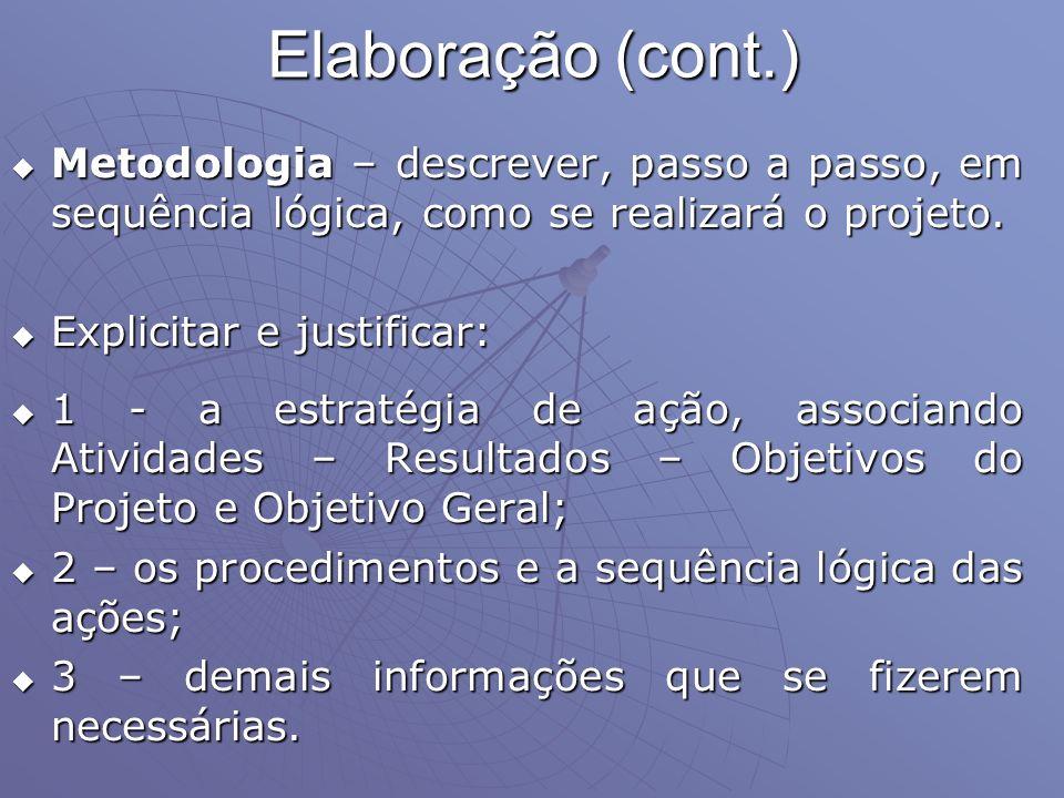 Elaboração (cont.) Metodologia – descrever, passo a passo, em sequência lógica, como se realizará o projeto.