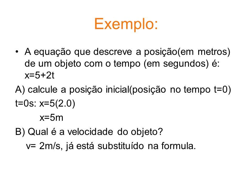 Exemplo: A equação que descreve a posição(em metros) de um objeto com o tempo (em segundos) é: x=5+2t.