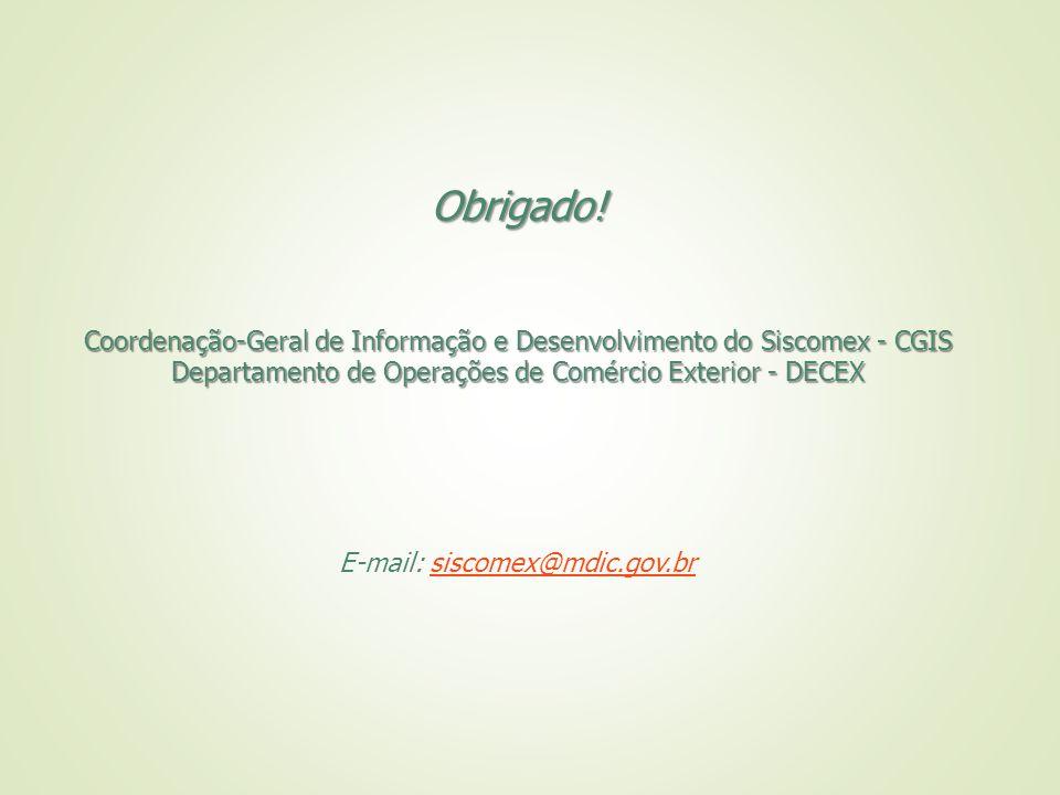 Obrigado! Coordenação-Geral de Informação e Desenvolvimento do Siscomex - CGIS. Departamento de Operações de Comércio Exterior - DECEX.
