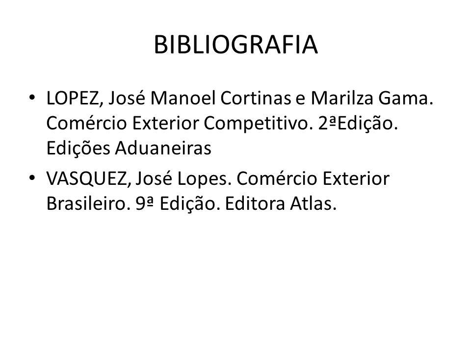 BIBLIOGRAFIA LOPEZ, José Manoel Cortinas e Marilza Gama. Comércio Exterior Competitivo. 2ªEdição. Edições Aduaneiras.