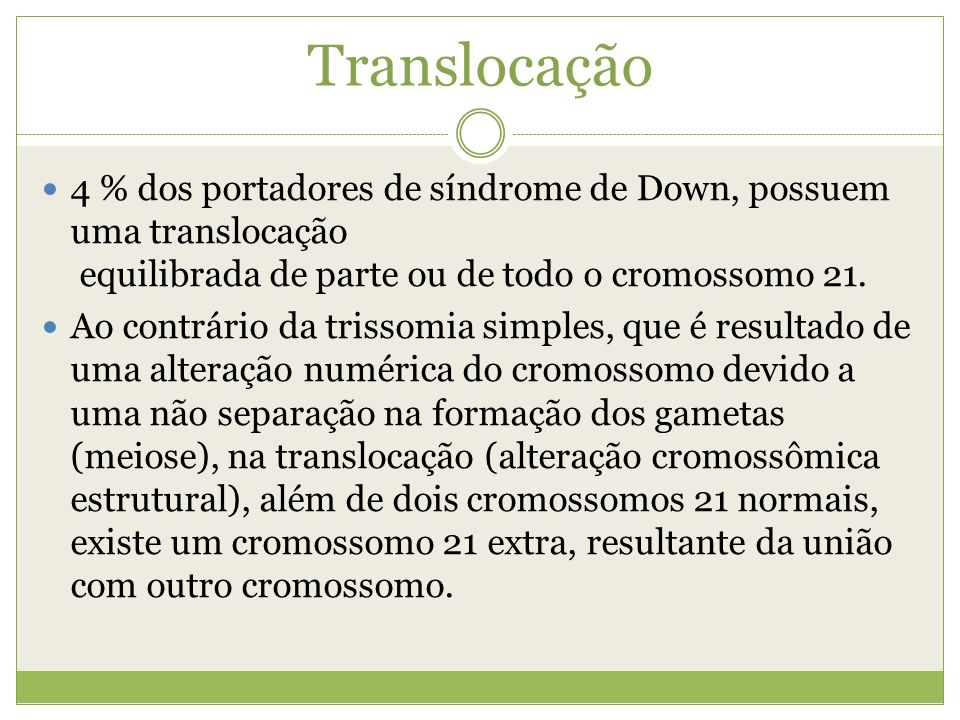 Translocação4 % dos portadores de síndrome de Down, possuem uma translocação equilibrada de parte ou de todo o cromossomo 21.