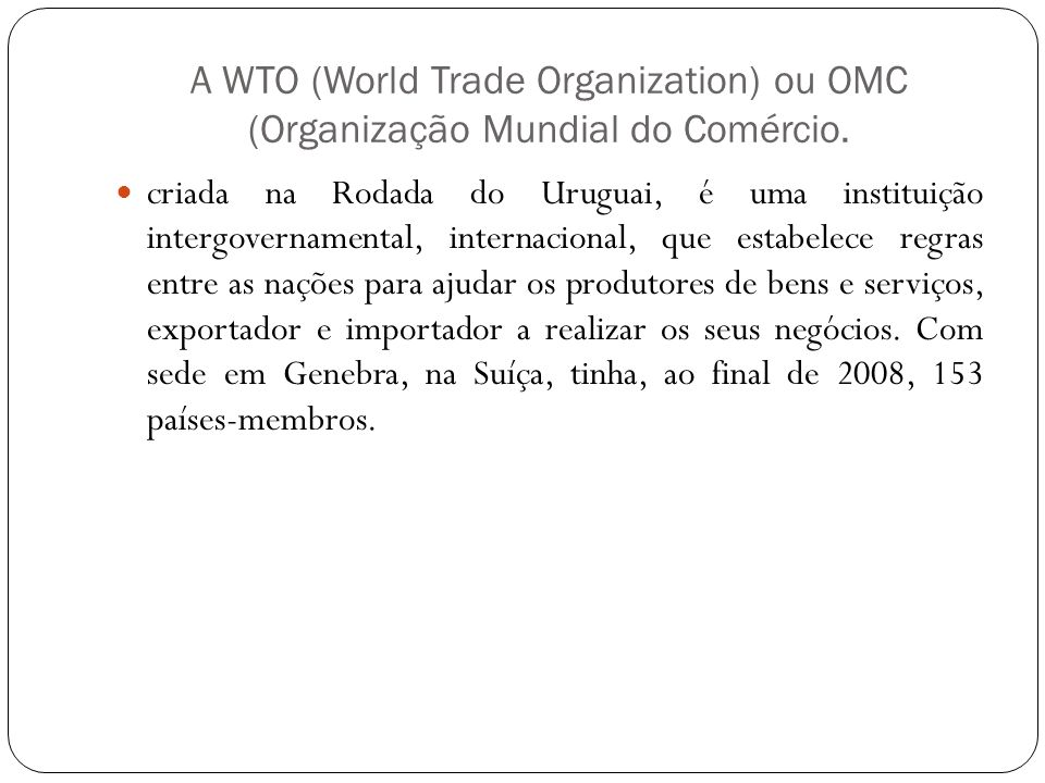 A WTO (World Trade Organization) ou OMC (Organização Mundial do Comércio.