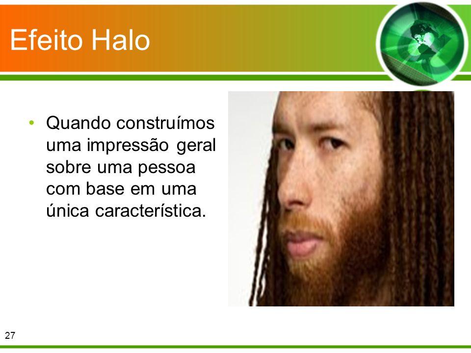 Efeito Halo Quando construímos uma impressão geral sobre uma pessoa com base em uma única característica.