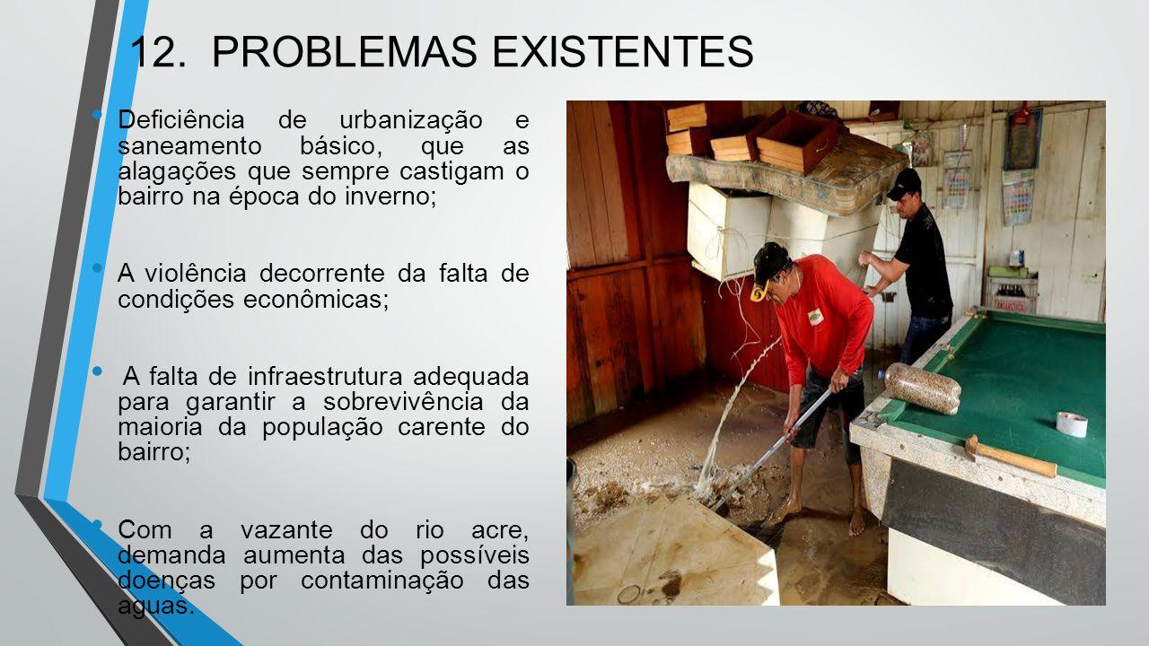 12. PROBLEMAS EXISTENTES Deficiência de urbanização e saneamento básico, que as alagações que sempre castigam o bairro na época do inverno;