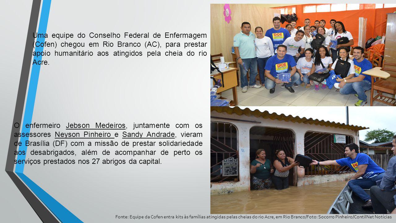 Uma equipe do Conselho Federal de Enfermagem (Cofen) chegou em Rio Branco (AC), para prestar apoio humanitário aos atingidos pela cheia do rio Acre.