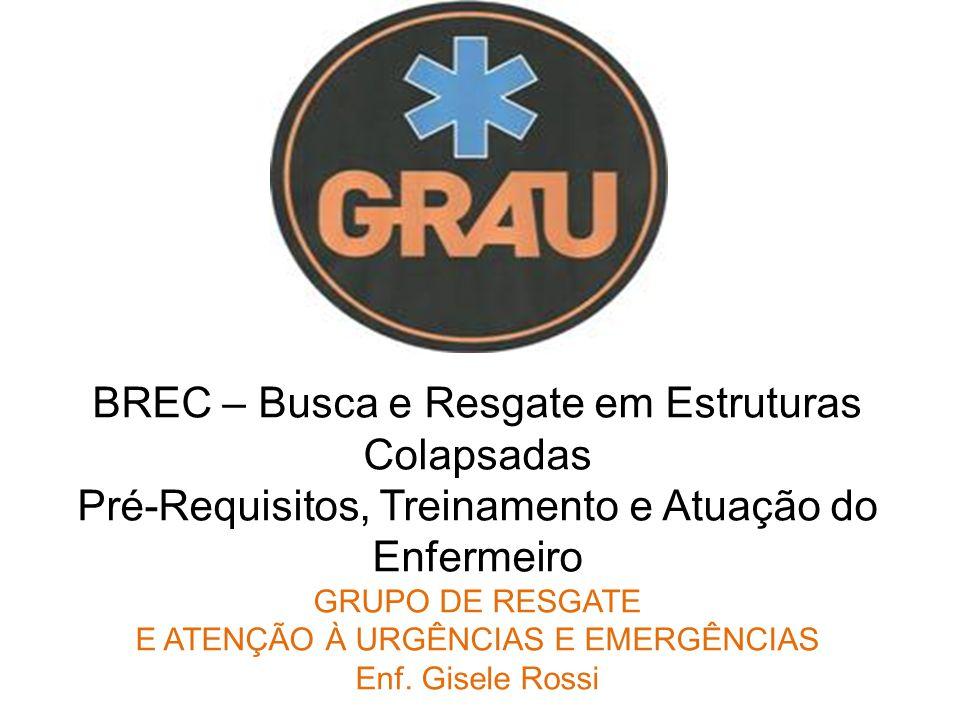 BREC – Busca e Resgate em Estruturas Colapsadas Pré-Requisitos, Treinamento e Atuação do Enfermeiro GRUPO DE RESGATE E ATENÇÃO À URGÊNCIAS E EMERGÊNCIAS Enf.
