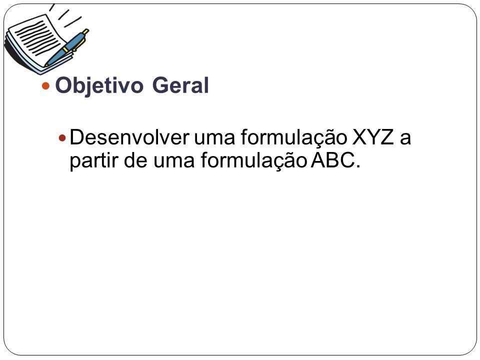 Objetivo Geral Desenvolver uma formulação XYZ a partir de uma formulação ABC.