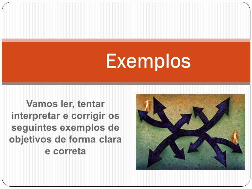Exemplos Vamos ler, tentar interpretar e corrigir os seguintes exemplos de objetivos de forma clara e correta.