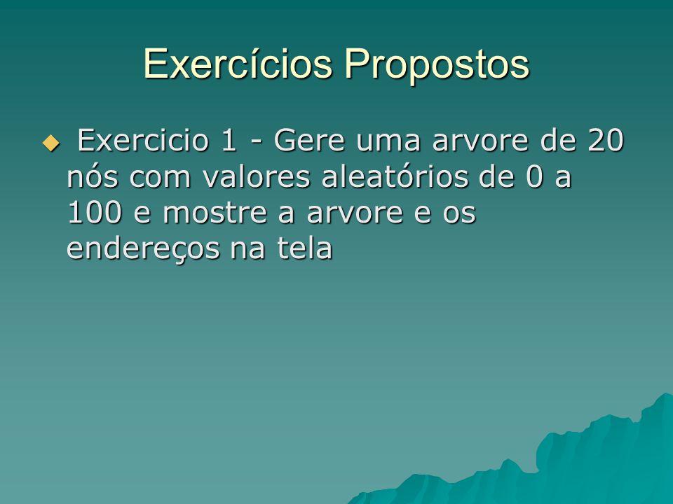 Exercícios Propostos Exercicio 1 - Gere uma arvore de 20 nós com valores aleatórios de 0 a 100 e mostre a arvore e os endereços na tela.