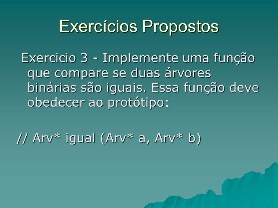 Exercícios Propostos Exercicio 3 - Implemente uma função que compare se duas árvores binárias são iguais. Essa função deve obedecer ao protótipo: