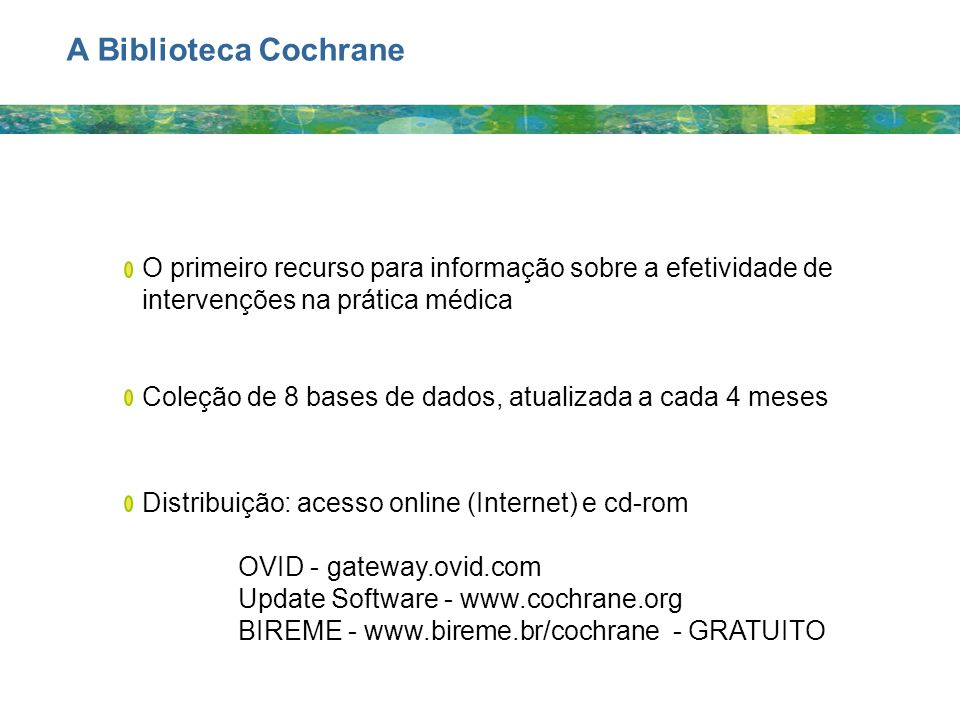 A Biblioteca Cochrane O primeiro recurso para informação sobre a efetividade de intervenções na prática médica.