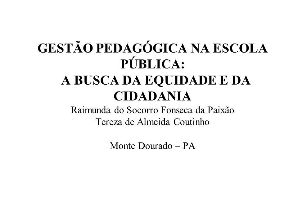 GESTÃO PEDAGÓGICA NA ESCOLA PÚBLICA: A BUSCA DA EQUIDADE E DA CIDADANIA Raimunda do Socorro Fonseca da Paixão Tereza de Almeida Coutinho Monte Dourado – PA