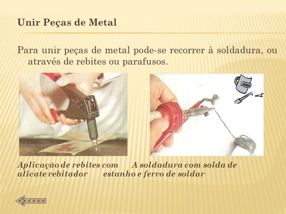 Unir Peças de Metal Para unir peças de metal pode-se recorrer à soldadura, ou através de rebites ou parafusos.