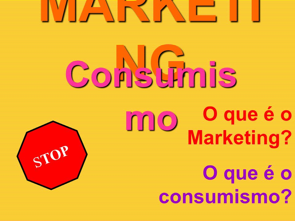 MARKETING Consumismo O que é o Marketing O que é o consumismo