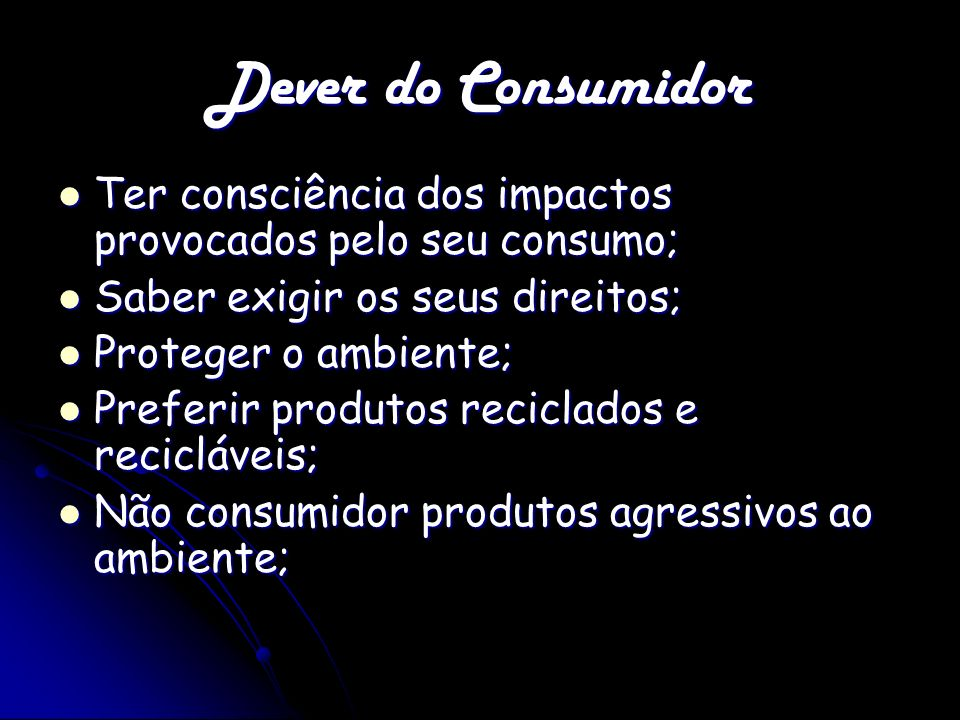 Dever do Consumidor Ter consciência dos impactos provocados pelo seu consumo; Saber exigir os seus direitos;