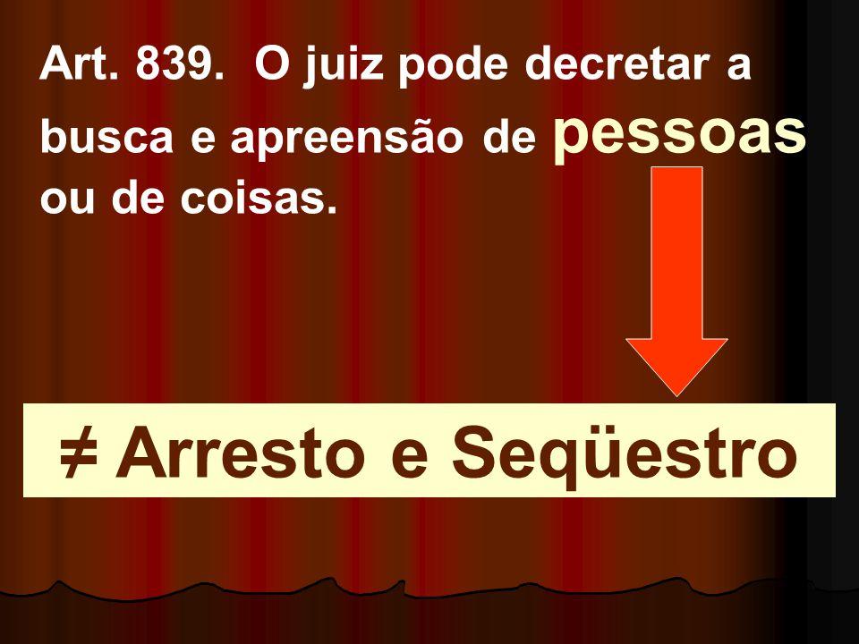 Art. 839. O juiz pode decretar a busca e apreensão de pessoas ou de coisas.