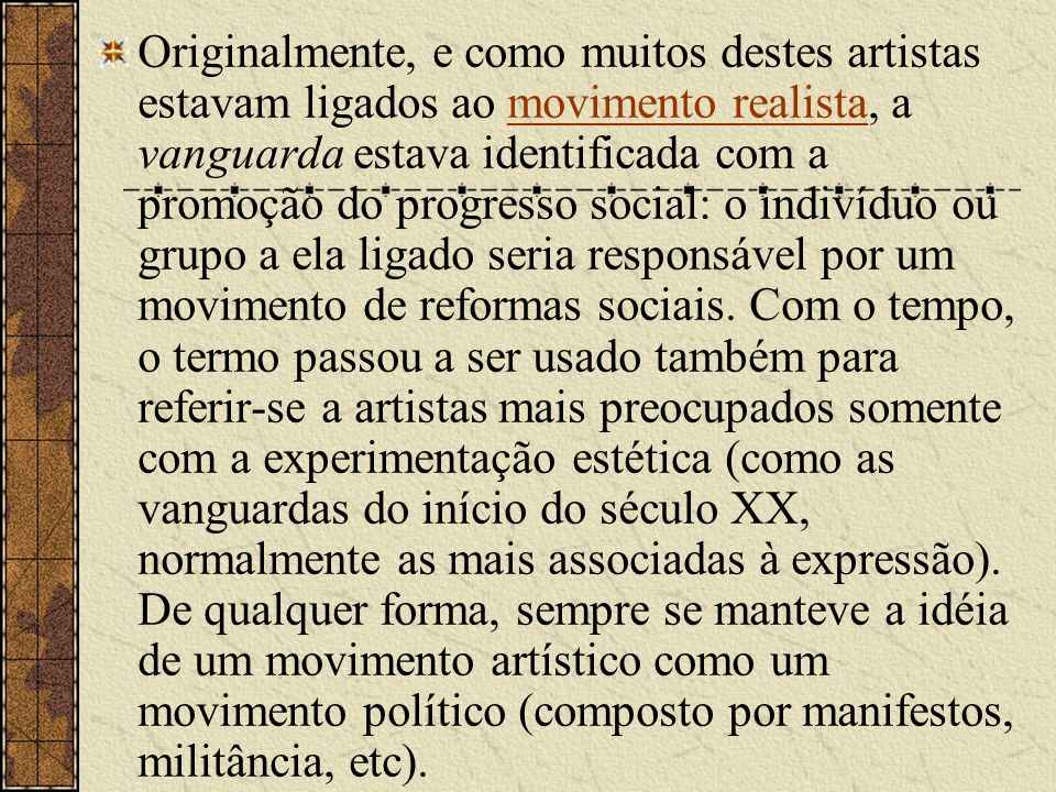Originalmente, e como muitos destes artistas estavam ligados ao movimento realista, a vanguarda estava identificada com a promoção do progresso social: o indivíduo ou grupo a ela ligado seria responsável por um movimento de reformas sociais.