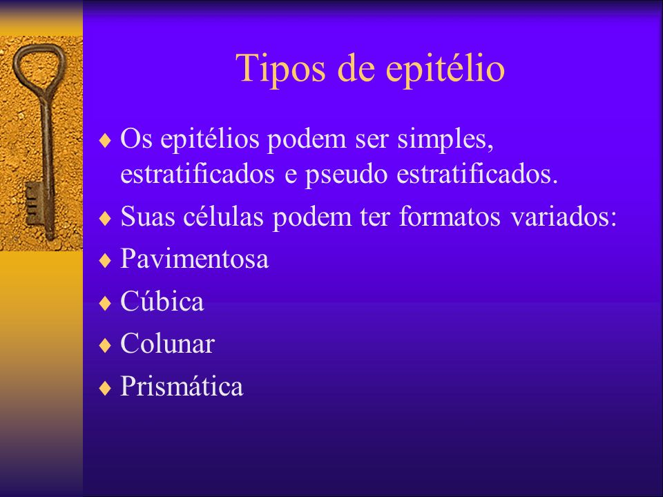 Tipos de epitélio Os epitélios podem ser simples, estratificados e pseudo estratificados. Suas células podem ter formatos variados: