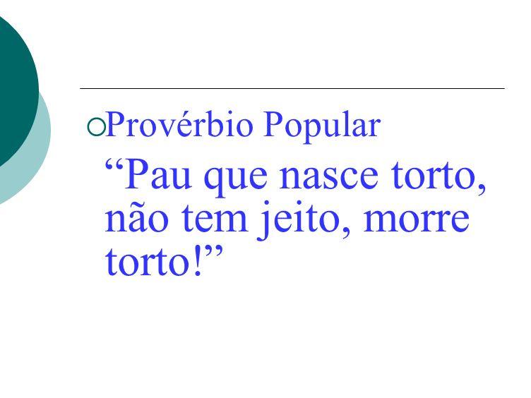 Provérbio Popular Pau que nasce torto, não tem jeito, morre torto!