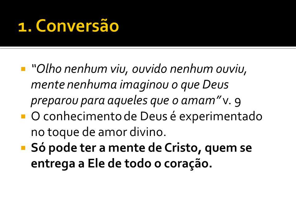 1. Conversão Olho nenhum viu, ouvido nenhum ouviu, mente nenhuma imaginou o que Deus preparou para aqueles que o amam v. 9.
