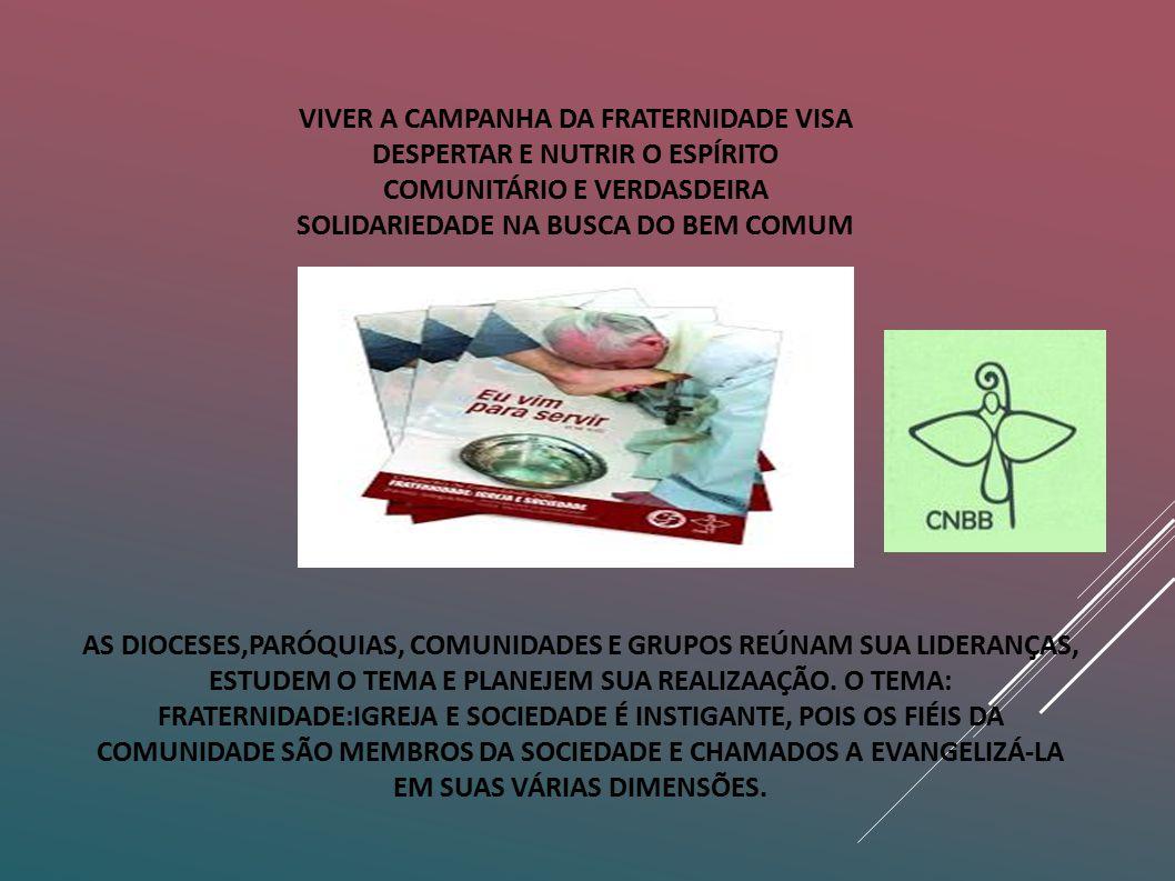 VIVER A CAMPANHA DA FRATERNIDADE VISA DESPERTAR E NUTRIR O ESPÍRITO COMUNITÁRIO E VERDASDEIRA SOLIDARIEDADE NA BUSCA DO BEM COMUM