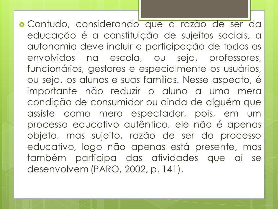 Contudo, considerando que a razão de ser da educação é a constituição de sujeitos sociais, a autonomia deve incluir a participação de todos os envolvidos na escola, ou seja, professores, funcionários, gestores e especialmente os usuários, ou seja, os alunos e suas famílias.