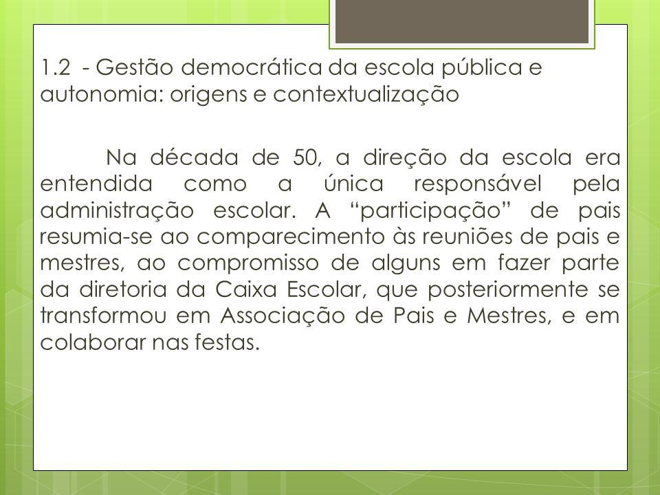 1.2 - Gestão democrática da escola pública e autonomia: origens e contextualização Na década de 50, a direção da escola era entendida como a única responsável pela administração escolar.