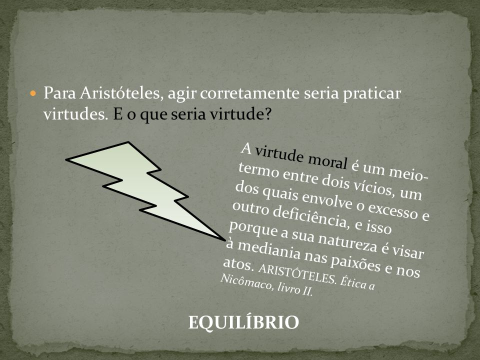 Para Aristóteles, agir corretamente seria praticar virtudes