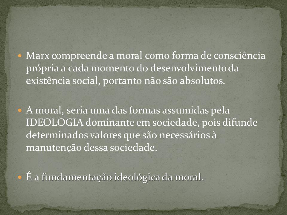 Marx compreende a moral como forma de consciência própria a cada momento do desenvolvimento da existência social, portanto não são absolutos.