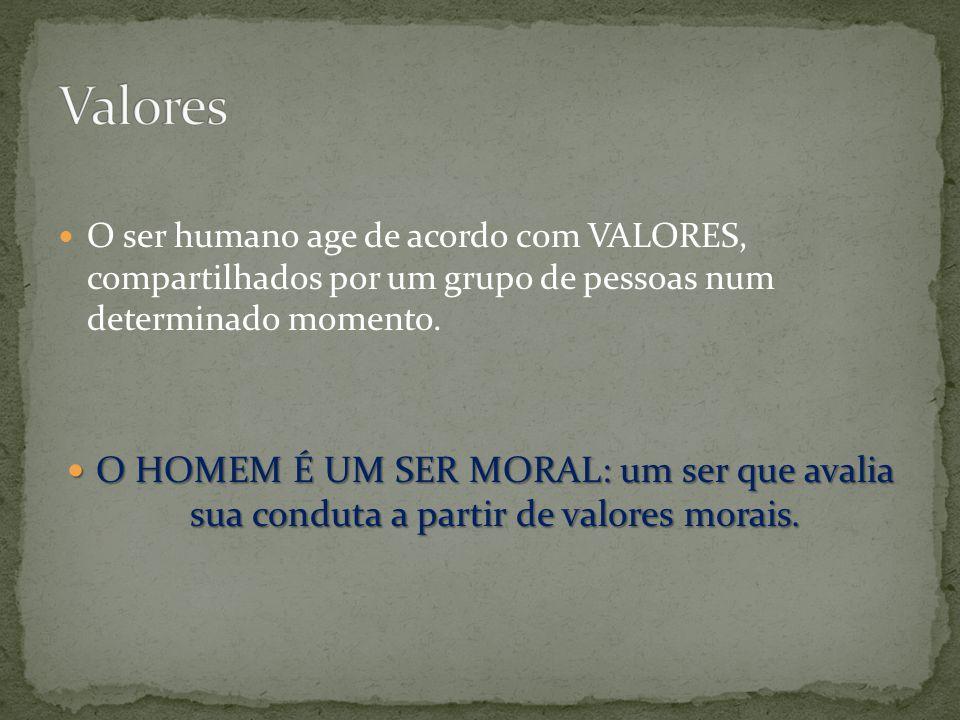 Valores O ser humano age de acordo c0m VALORES, compartilhados por um grupo de pessoas num determinado momento.