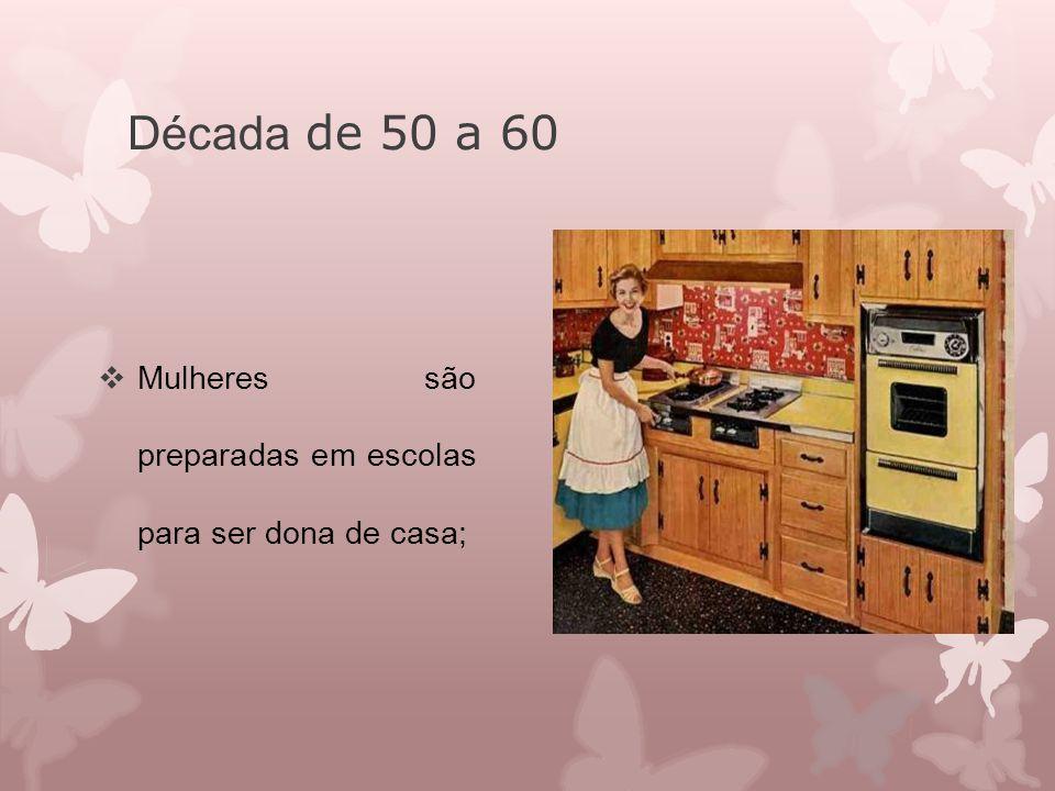 Década de 50 a 60 Mulheres são preparadas em escolas para ser dona de casa;