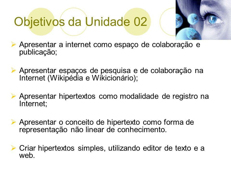 Objetivos da Unidade 02 Apresentar a internet como espaço de colaboração e publicação;