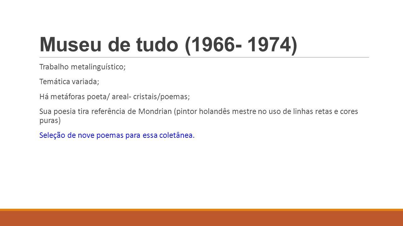 Museu de tudo (1966- 1974) Trabalho metalinguístico; Temática variada;