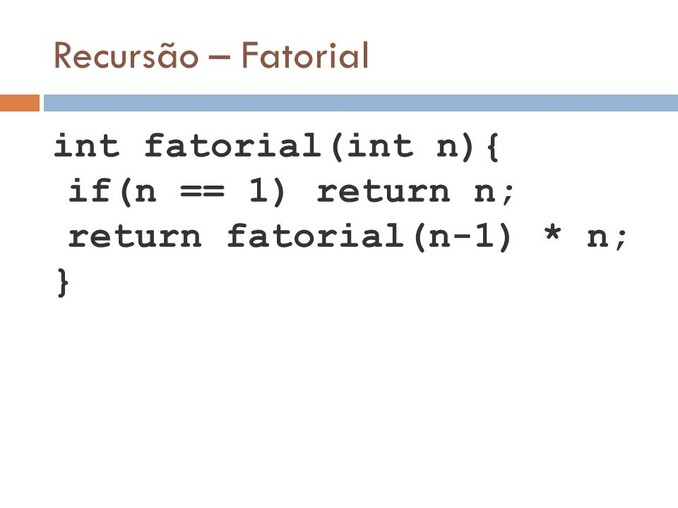 Recursão – Fatorial if(n == 1) return n; return fatorial(n-1) * n; }