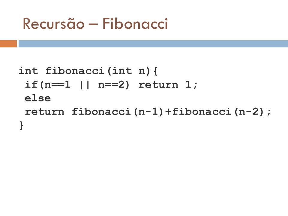 Recursão – Fibonacci if(n==1 || n==2) return 1; else