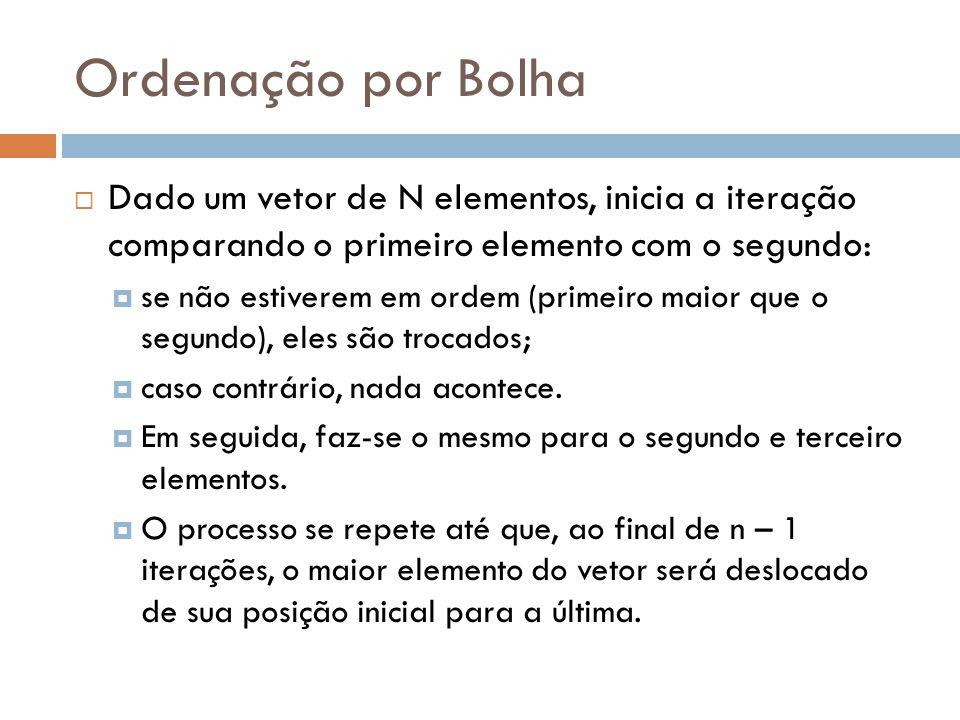 Ordenação por Bolha Dado um vetor de N elementos, inicia a iteração comparando o primeiro elemento com o segundo: