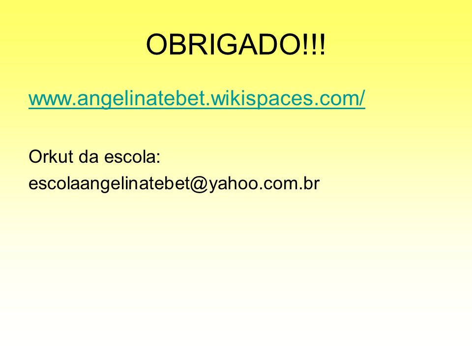 OBRIGADO!!! www.angelinatebet.wikispaces.com/ Orkut da escola: