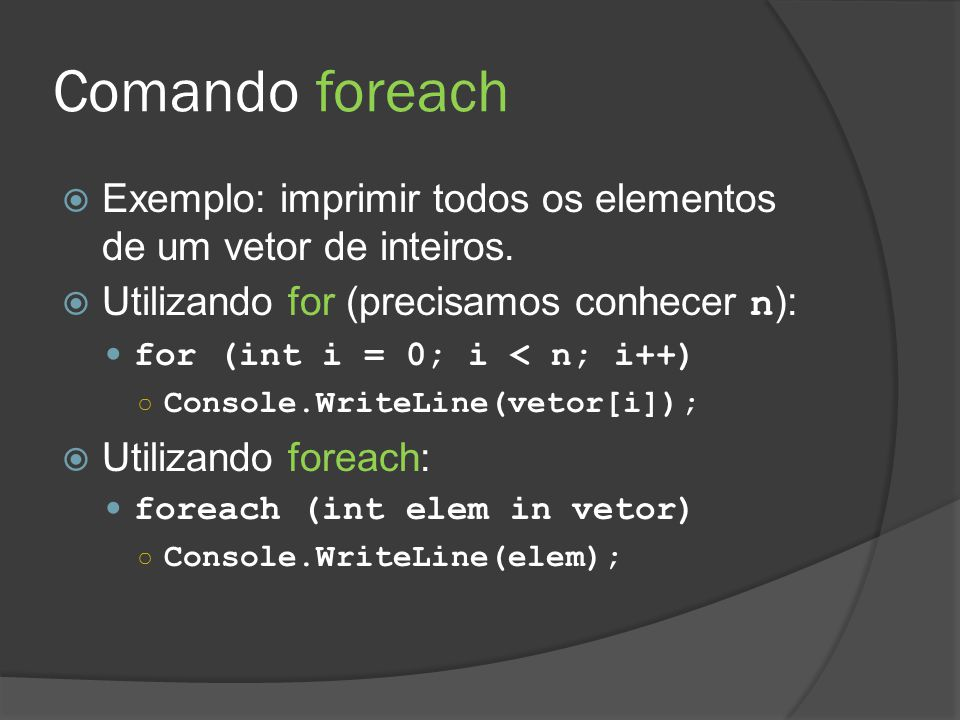 Comando foreach Exemplo: imprimir todos os elementos de um vetor de inteiros. Utilizando for (precisamos conhecer n):