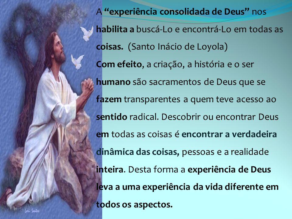 A experiência consolidada de Deus nos habilita a buscá-Lo e encontrá-Lo em todas as coisas. (Santo Inácio de Loyola)