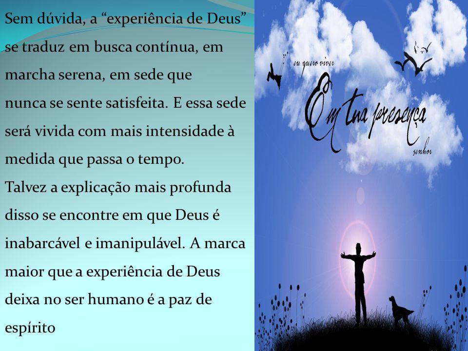 Sem dúvida, a experiência de Deus se traduz em busca contínua, em marcha serena, em sede que